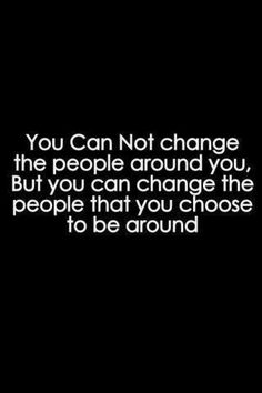 You can not change the people around you. But you can change the People that you choose to be around.