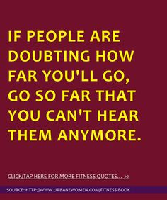 Fitness quote of the day: If people are doubting how far you'll go, go so far that you can't hear them anymore. - Get more fitness quotes here: http://www.urbanewomen.com/fitness-book