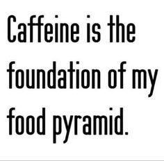 Caffeine is the foundation of my food pyramid.....