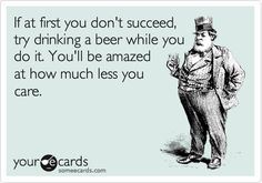 If at first you don't succeed, try drinking a beer while you do it. You'll be amazed at how much less you care.