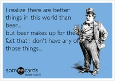 I realize there are better things in this world than beer... but beer makes up for the fact that I don't have any of those things...