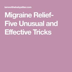 Migraine Relief- Five Unusual and Effective Tricks
