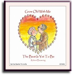 Robert Browning quote: Grow old with me the best is yet to be -  - illustrated by Sandra Reeves - Spiritual Quotes To Live By