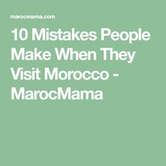 10 Mistakes People Make When They Visit Morocco - MarocMama
