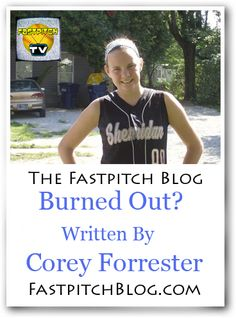 On todays Fastpitch Softball Blog read a letter from Corey Forrester I titled  Burned Out? http://fastpitch.tv/burned-corey-forrester