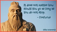 It does not matter how slowly you go as long as you do not stop.  -- Confucius quote