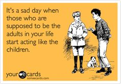 Funny Family Ecard: It's a sad day when those who are supposed to be the adults in your life start acting like the children.
