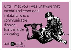 Until I met you I was unaware that mental and emotional instability was a communicablediseasetransmissiblevia dating | Breakup Ecard
