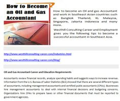 http://www.westhillconsulting-career.com/industries.html http://www.westhillconsulting-career.com/blog/ How to become an Oil and gas Accountant and work in Southeast Asian countries such as Bangkok Thailand, KL Malaysia, Singapore, Jakarta Indonesia and many more.Westhill Consulting Career and Employment gives you the following tips to become a successful accountant in Southeast Asia.