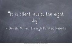"""It is silent music, the night sky"" -Donald Miller,"