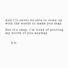 And I'll never be able to come up with the words to make you stay... But it's okay. I'm tired of proving my worth for you anyway.