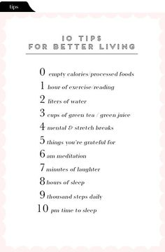 Tips File: 10 tips for better living I recently came across a list of healthy habits and wanted to share a slightly modified version with all of you for some motivation! I've noticed that the cleaner you eat the cleaner you… Healthy Mind, Healthy Habits, Being Healthy, Healthy Lifestyle Tips, Healthy Living Tips, Healthy Quotes, Healthy Foods, Health And Wellness, Health Fitness