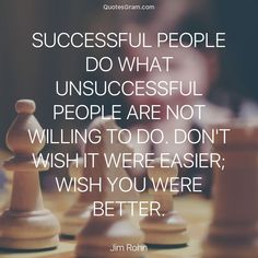 """Quote of The Day """"Successful people do what unsuccessful people are not willing to do. Dont wish it were easier; wish you were better."""" - Jim Rohn http://lnk.al/4zaj"""