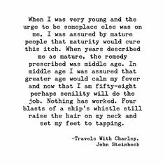 When I was very young and the urge to be someplace else was on me, I was assured by mature people that maturity would cure this itch. When years described me as mature, the remedy prescribed was middle age. ~Travels With Charley, John Steinbeck