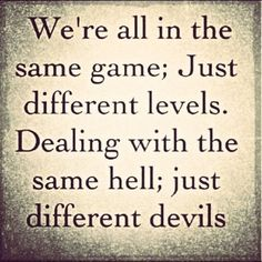 """We're all in the same game. Just different levels. Dealing with the same hell. Just different devils."" Love this saying"
