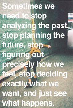 Sometimes we need to stop analyzing the past, stop planning the future, stop figuring out precisely how we feel, stop deciding exactly what we want, and just see what happens.