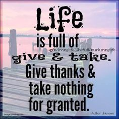 Life is full of give & take. Give thanks & take nothing for granted.