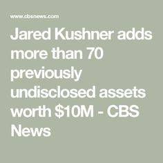 Jared Kushner adds more than 70 previously undisclosed assets worth $10M - CBS News