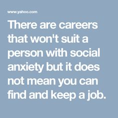 There are careers that won't suit a person with social anxiety but it does not mean you can find and keep a job.