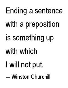 Grammar is where it's at!`````Ending a sentence with a preposition is something up with which I will not put. Winston Churchill