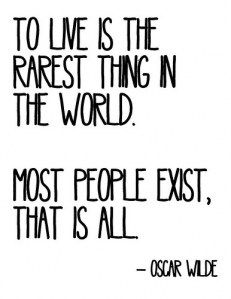 """""""To live is the rarest thing in the world. Most people exist, that is all"""". (The Soul of Man Under Socialism)"""