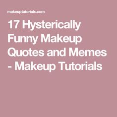 17 Hysterically Funny Makeup Quotes and Memes - Makeup Tutorials