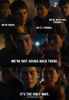 Quote from Maze Runner: The Scorch Trials (2015) │ Newt: We're with you, Thomas. Minho: Do it, Thomas. Frypan: We're ready. Thomas: We're not going back there. It's the only way. │ #MazeRunner #Quotes