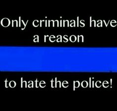Only criminals have a reason to hate the police! Maybe the criminals are the police, too. Police Officer Wife, Police Wife Life, Police Family, Police Quotes, Police Humor, Police Lives Matter, Leo Love, Law Enforcement Officer, Thin Blue Lines