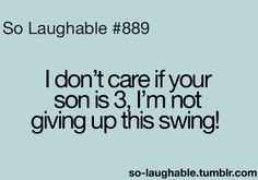 That's What's Up! So Laughable, Thats So Me, Swings, Teenager Posts, Giving Up, The Funny, Don't Care, My Life, Humor