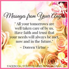 """"""" All your tomorrows are well taken care of by us.  Have faith and trust that your needs will always be met,  now and in the future.""""  ~ Doreen Virtue ~   ~☆~"""
