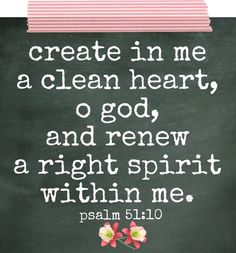 Create in me a clean heart, oh God, and renew a right spirit within me. Psalm 51:10
