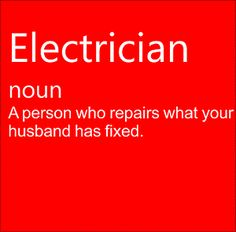 Electrician - noun - A person who repairs what your husband has fixed.
