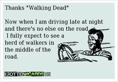"""Thanks """"Walking Dead"""" Now when I am driving late at night and there's no one else on the road I fully expect to see a herd of walkers in the middle of the road. #ecards"""