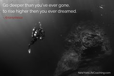 """""""Go deeper than you've ever gone, to rise higher then you ever dreamed."""" - Anonymous"""