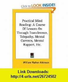 Practical Mind Reading A Course Of Lessons On Through Transference, Telepathy, Mental Currents, Mental Rapport, Etc. (Kessinger Publishings Rare Reprints) (9781428616103) William Walker Atkinson , ISBN-10: 1428616101  , ISBN-13: 978-1428616103 ,  , tutorials , pdf , ebook , torrent , downloads , rapidshare , filesonic , hotfile , megaupload , fileserve