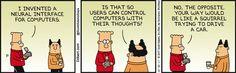 Dilbert: I invented a neural interface for computers. Boss: Is that so users can control computers with their thoughts? Dilbert: No, the opposite. Your way would be like a squirrel trying to drive a car.