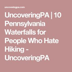 UncoveringPA | 10 Pennsylvania Waterfalls for People Who Hate Hiking - UncoveringPA