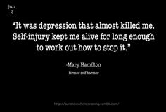 """It was depression that almost killed me. Self-injury kept me alive for long enough to work out how to stop it."""