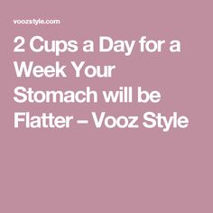 2 Cups a Day for a Week Your Stomach will be Flatter – Vooz Style