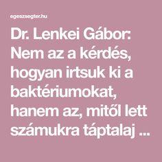 Dr. Lenkei Gábor: Nem az a kérdés, hogyan irtsuk ki a baktériumokat, hanem az, mitől lett számukra táptalaj a testem! -  Az emberi testben... Cooking