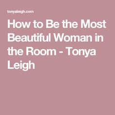 How to Be the Most Beautiful Woman in the Room - Tonya Leigh