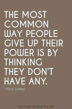 """Inspirational Quote: """"The most common way people give up their power is by thinking they don't have any."""" – Alice Walker  Follow: https://www.pinterest.com/recoveryexpert"""
