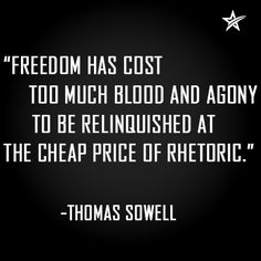 """Freedom has cost too much blood and agony to be relinquished at the cheap price of rhetoric."" -Thomas Sowell"