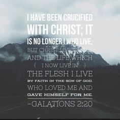 """ I have been crucified with Christ and I no longer live, but Christ lives in me. The life I now live in the body, I live by faith in the Son of God,who loved me and gave himself for me.&#822…"