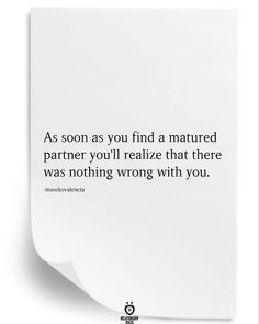 As soon as you find a matured partner you'll realize that there was nothing wrong with you.