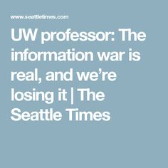 UW professor: The information war is real, and we're losing it | The Seattle Times