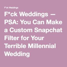 F*ck Weddings — PSA: You Can Make a Custom Snapchat Filter for Your Terrible Millennial Wedding