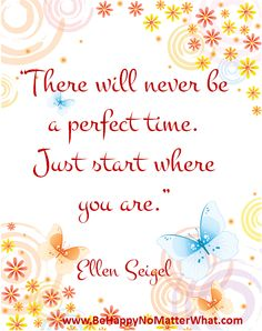 There will never be a perfect time. Just start where you are. Ellen Seigel