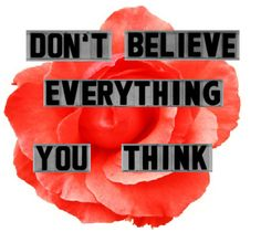 Don't Believe Everything You Think http://www.positivelypresent.com/2011/09/dont-believe-everything-you-think.html