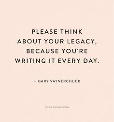 """Please think about your legacy, because you're writing it every day."" ""I like to think in terms of evolutions, not revolutions. Words Quotes, Me Quotes, Motivational Quotes, Inspirational Quotes, Sayings, Legacy Quotes, Story Quotes, Daily Quotes, The Words"